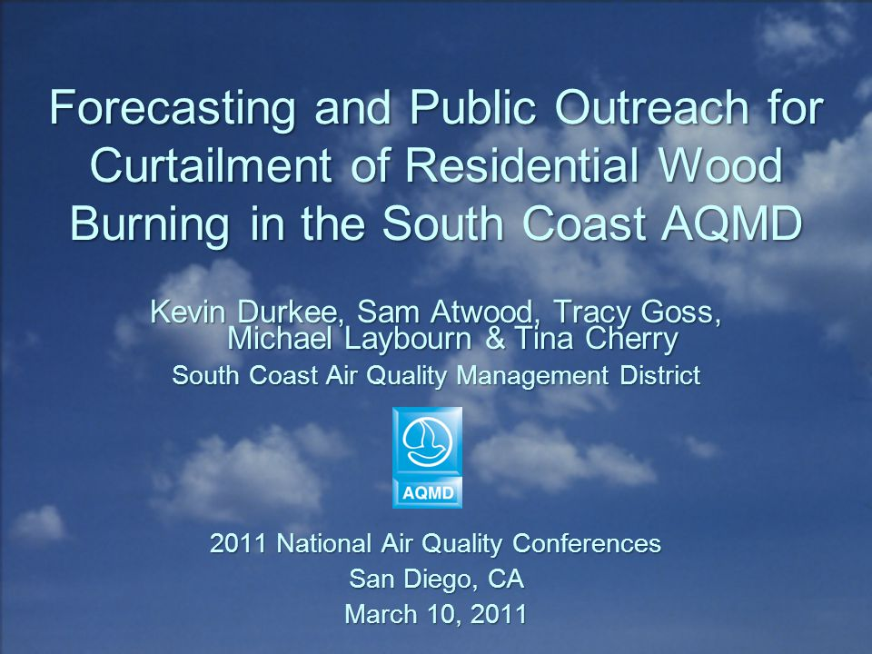 Forecasting and Public Outreach for Curtailment of Residential Wood Burning in the South Coast AQMD Kevin Durkee, Sam Atwood, Tracy Goss, Michael Laybourn & Tina Cherry South Coast Air Quality Management District 2011 National Air Quality Conferences San Diego, CA March 10, 2011