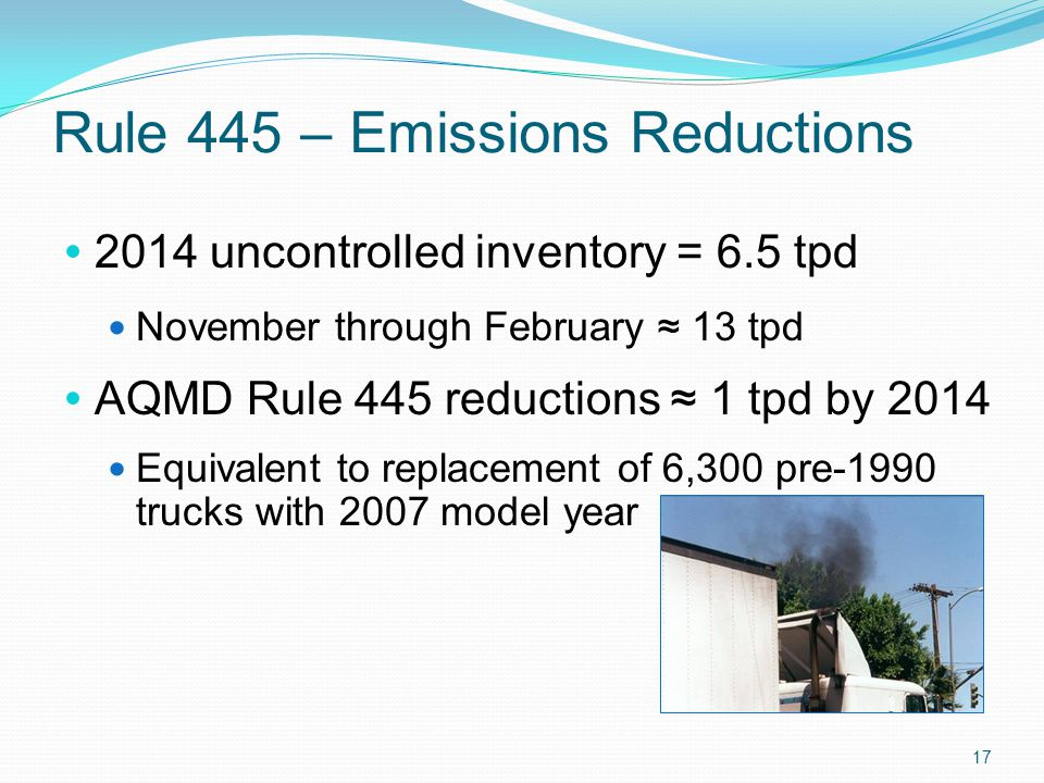 Rule 445 – Emissions Reductions  2014 uncontrolled inventory = 6.5 tpd November through February ≈ 13 tpd  AQMD Rule 445 reductions ≈ 1 tpd by 2014 Equivalent to replacement of 6,300 pre-1990 trucks with 2007 model year 17