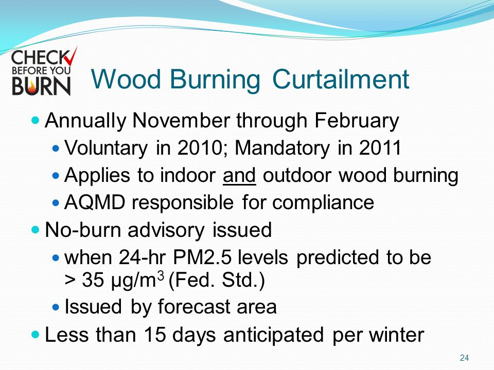 Wood Burning Curtailment Annually November through February Voluntary in 2010; Mandatory in 2011 Applies to indoor and outdoor wood burning AQMD responsible for compliance No-burn advisory issued when 24-hr PM2.5 levels predicted to be > 35 µg/m 3 (Fed.