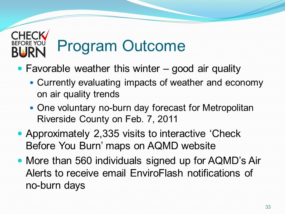 Program Outcome Favorable weather this winter – good air quality Currently evaluating impacts of weather and economy on air quality trends One voluntary no-burn day forecast for Metropolitan Riverside County on Feb.