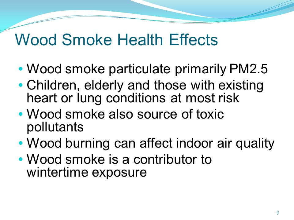 Wood Smoke Health Effects  Wood smoke particulate primarily PM2.5  Children, elderly and those with existing heart or lung conditions at most risk  Wood smoke also source of toxic pollutants  Wood burning can affect indoor air quality  Wood smoke is a contributor to wintertime exposure 9