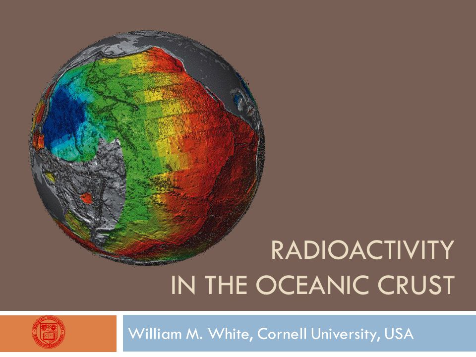 RADIOACTIVITY IN THE OCEANIC CRUST William M. White, Cornell University, USA