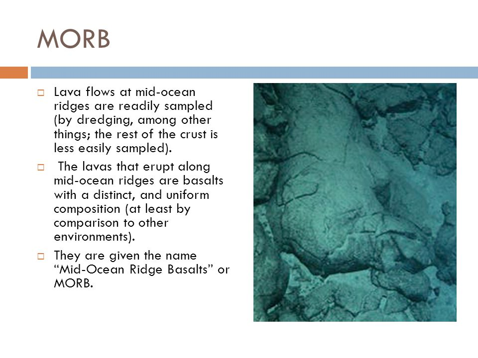 MORB  Lava flows at mid-ocean ridges are readily sampled (by dredging, among other things; the rest of the crust is less easily sampled).