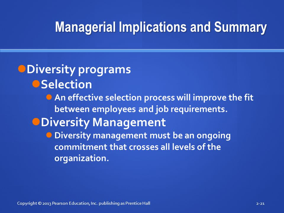 Managerial Implications and Summary Copyright © 2013 Pearson Education, Inc. publishing as Prentice Hall2-21 Diversity programs Selection An effective