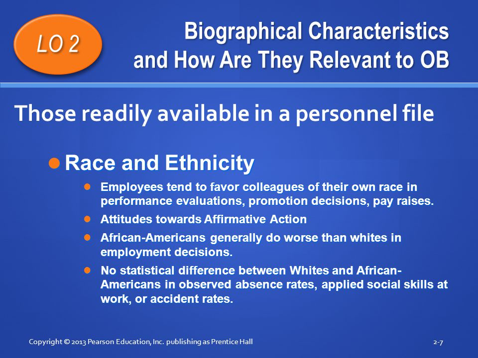 Biographical Characteristics and How Are They Relevant to OB Race and Ethnicity Race and Ethnicity Employees tend to favor colleagues of their own rac