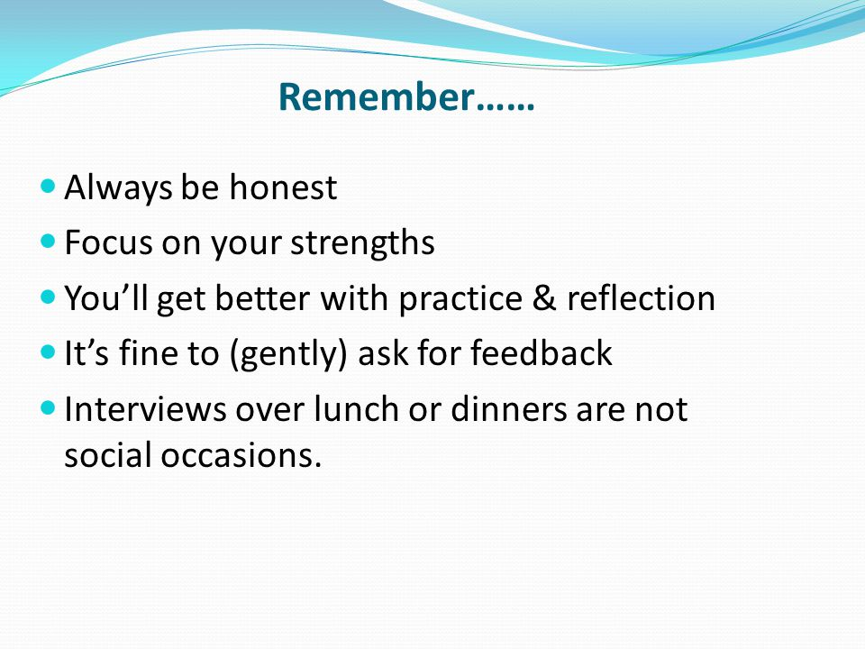 Remember…… Always be honest Focus on your strengths You'll get better with practice & reflection It's fine to (gently) ask for feedback Interviews over lunch or dinners are not social occasions.