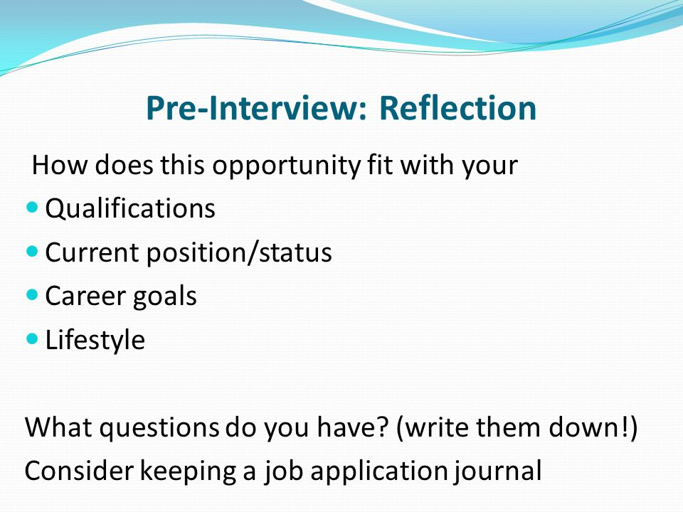 Pre-Interview: Reflection How does this opportunity fit with your Qualifications Current position/status Career goals Lifestyle What questions do you have.