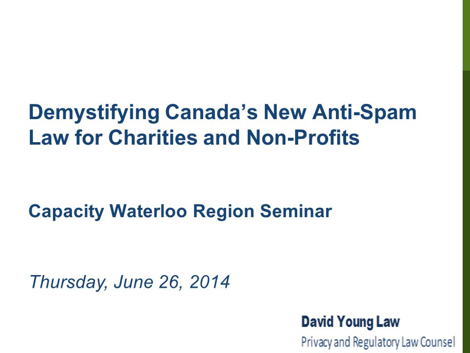 Demystifying Canada's New Anti-Spam Law for Charities and Non-Profits Capacity Waterloo Region Seminar Thursday, June 26, 2014