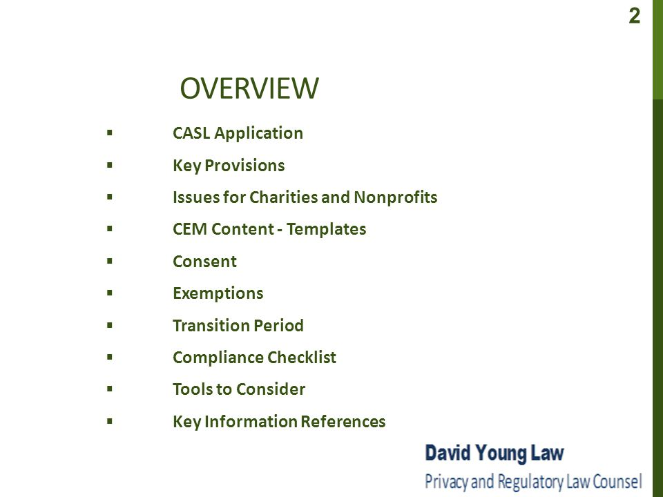OVERVIEW ▪ CASL Application ▪ Key Provisions ▪ Issues for Charities and Nonprofits ▪ CEM Content - Templates ▪ Consent ▪ Exemptions ▪ Transition Period ▪ Compliance Checklist ▪ Tools to Consider ▪ Key Information References 2