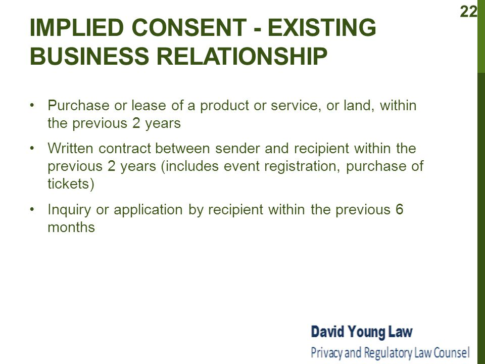 IMPLIED CONSENT - EXISTING BUSINESS RELATIONSHIP Purchase or lease of a product or service, or land, within the previous 2 years Written contract between sender and recipient within the previous 2 years (includes event registration, purchase of tickets) Inquiry or application by recipient within the previous 6 months 22