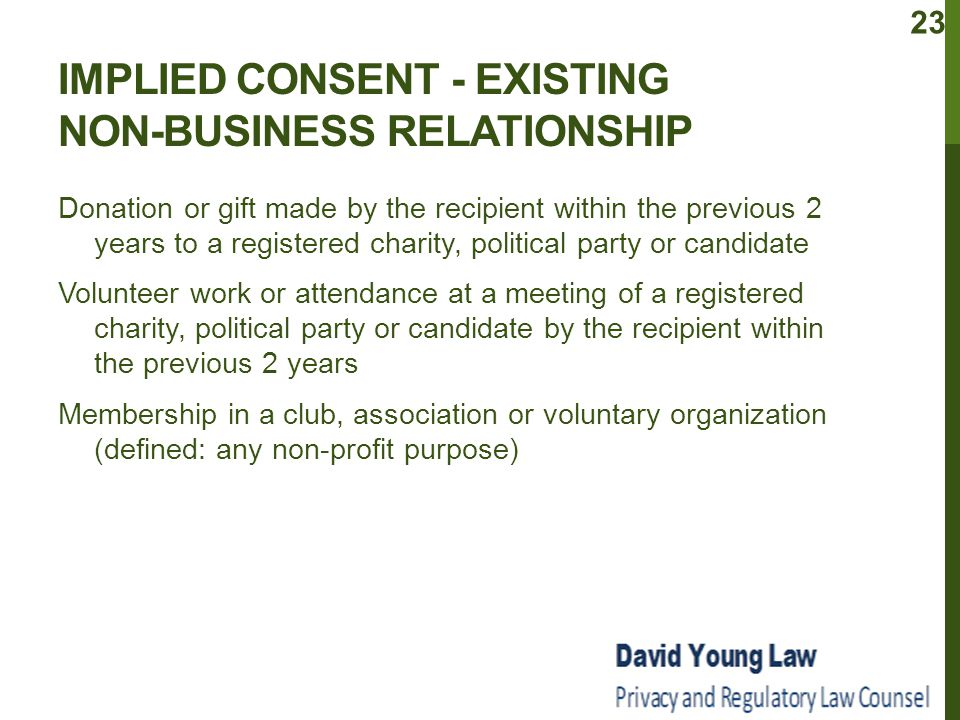 IMPLIED CONSENT - EXISTING NON-BUSINESS RELATIONSHIP Donation or gift made by the recipient within the previous 2 years to a registered charity, political party or candidate Volunteer work or attendance at a meeting of a registered charity, political party or candidate by the recipient within the previous 2 years Membership in a club, association or voluntary organization (defined: any non-profit purpose) 23