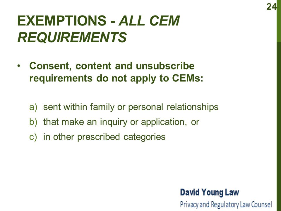 EXEMPTIONS - ALL CEM REQUIREMENTS Consent, content and unsubscribe requirements do not apply to CEMs: a)sent within family or personal relationships b)that make an inquiry or application, or c)in other prescribed categories 24