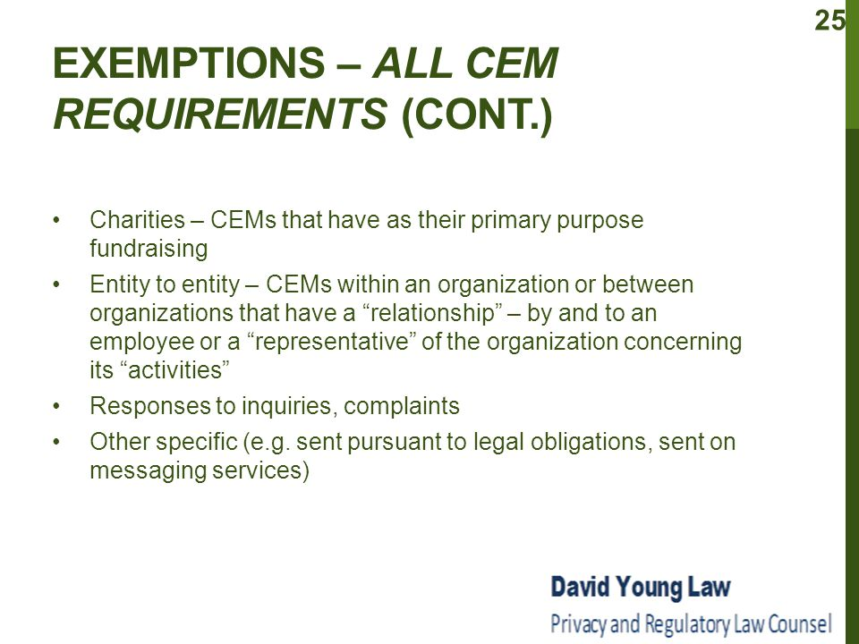 EXEMPTIONS – ALL CEM REQUIREMENTS (CONT.) Charities – CEMs that have as their primary purpose fundraising Entity to entity – CEMs within an organization or between organizations that have a relationship – by and to an employee or a representative of the organization concerning its activities Responses to inquiries, complaints Other specific (e.g.