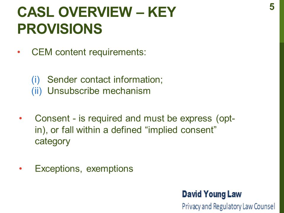 EXPRESS CONSENT (CONT.) Only need to obtain consent once and, unless revoked, the consent remains valid No legal requirement to provide receipt of consent (although it can be considered a best practice – provides evidence that consent was received and reconfirms recipient's intent) Requests for consent made prior to the CASL in-force date do not need to comply with the Act's specific form and content requirements but would still need to represent express consent 16