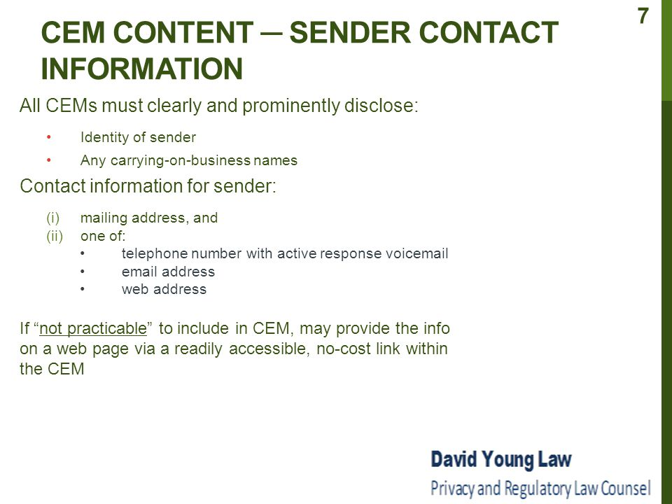 CEM CONTENT ─ SENDER CONTACT INFORMATION All CEMs must clearly and prominently disclose: Identity of sender Any carrying-on-business names Contact information for sender: (i) mailing address, and (ii) one of: telephone number with active response voicemail email address web address If not practicable to include in CEM, may provide the info on a web page via a readily accessible, no-cost link within the CEM 7