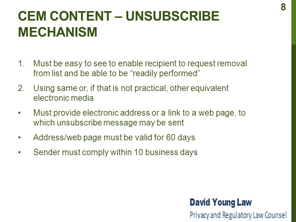 CEM CONTENT – UNSUBSCRIBE MECHANISM 1.Must be easy to see to enable recipient to request removal from list and be able to be readily performed 2.Using same or, if that is not practical, other equivalent electronic media Must provide electronic address or a link to a web page, to which unsubscribe message may be sent Address/web page must be valid for 60 days Sender must comply within 10 business days 8