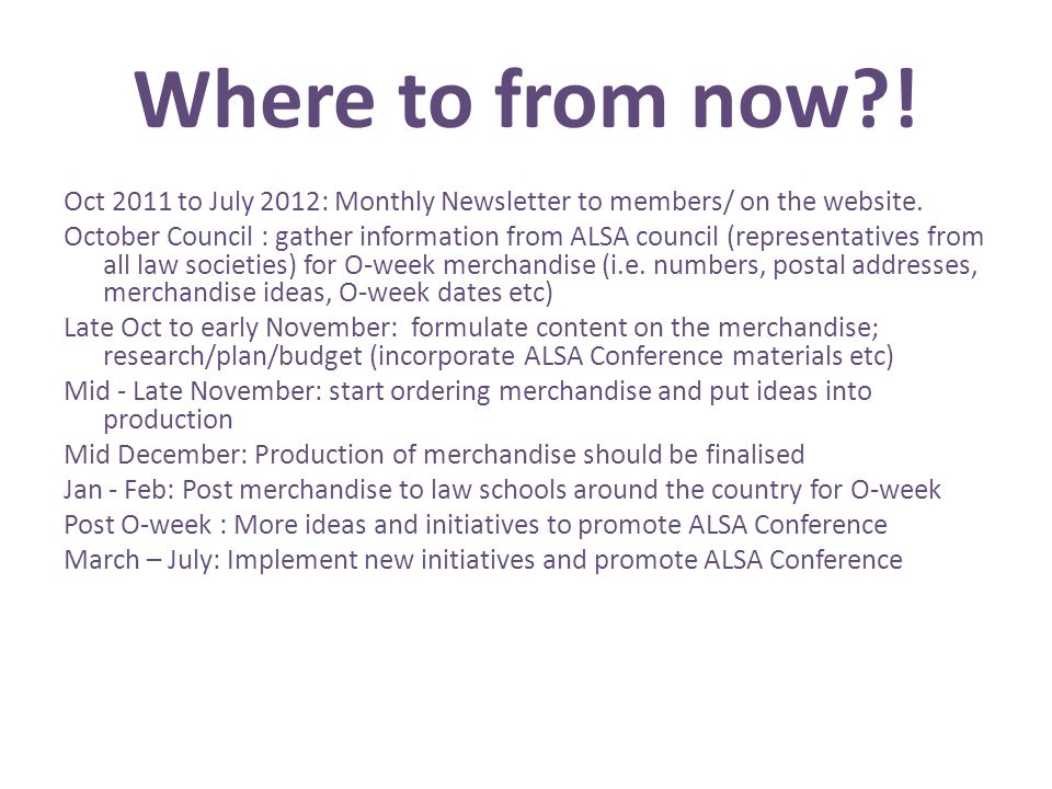 Where to from now?! Oct 2011 to July 2012: Monthly Newsletter to members/ on the website. October Council : gather information from ALSA council (repr