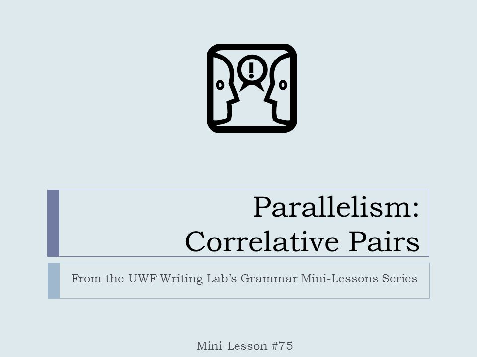 Parallelism: Correlative Pairs From the UWF Writing Lab's Grammar Mini-Lessons Series Mini-Lesson #75