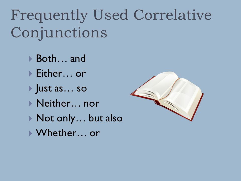 Frequently Used Correlative Conjunctions  Both… and  Either… or  Just as… so  Neither… nor  Not only… but also  Whether… or