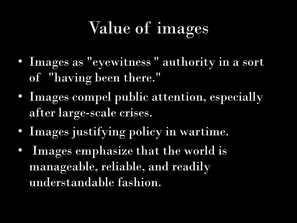 Value of images Images as eyewitness authority in a sort of having been there. Images compel public attention, especially after large-scale crises.