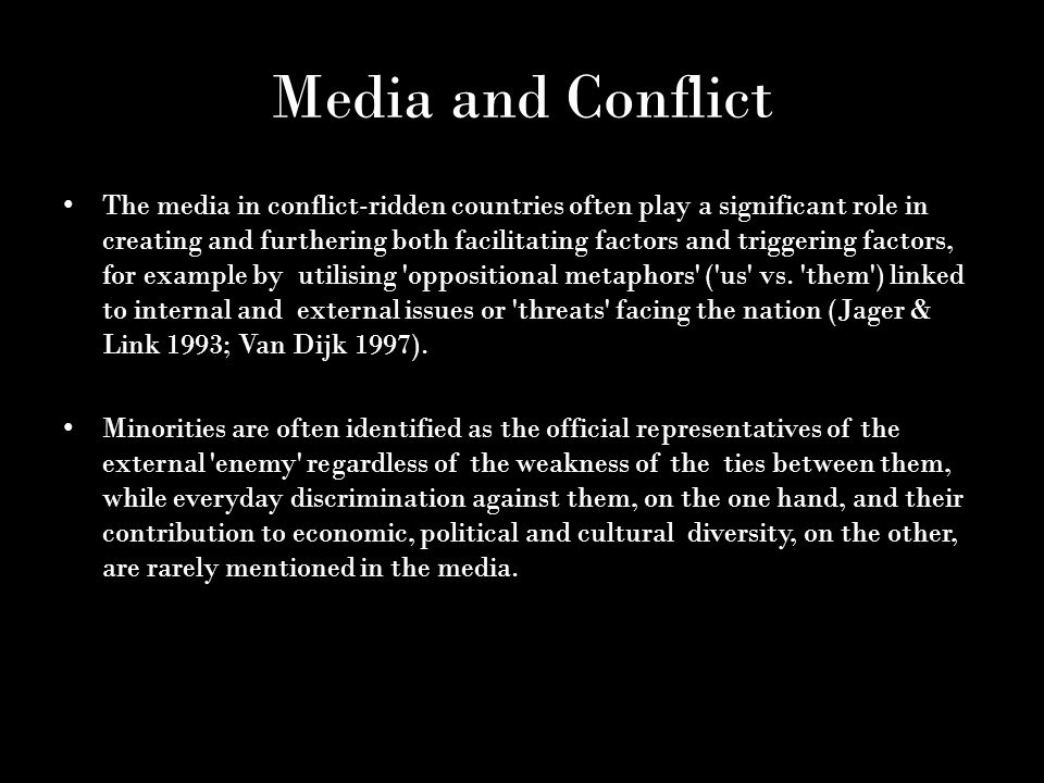 Media and Conflict The media in conflict-ridden countries often play a significant role in creating and furthering both facilitating factors and triggering factors, for example by utilising oppositional metaphors ( us vs.