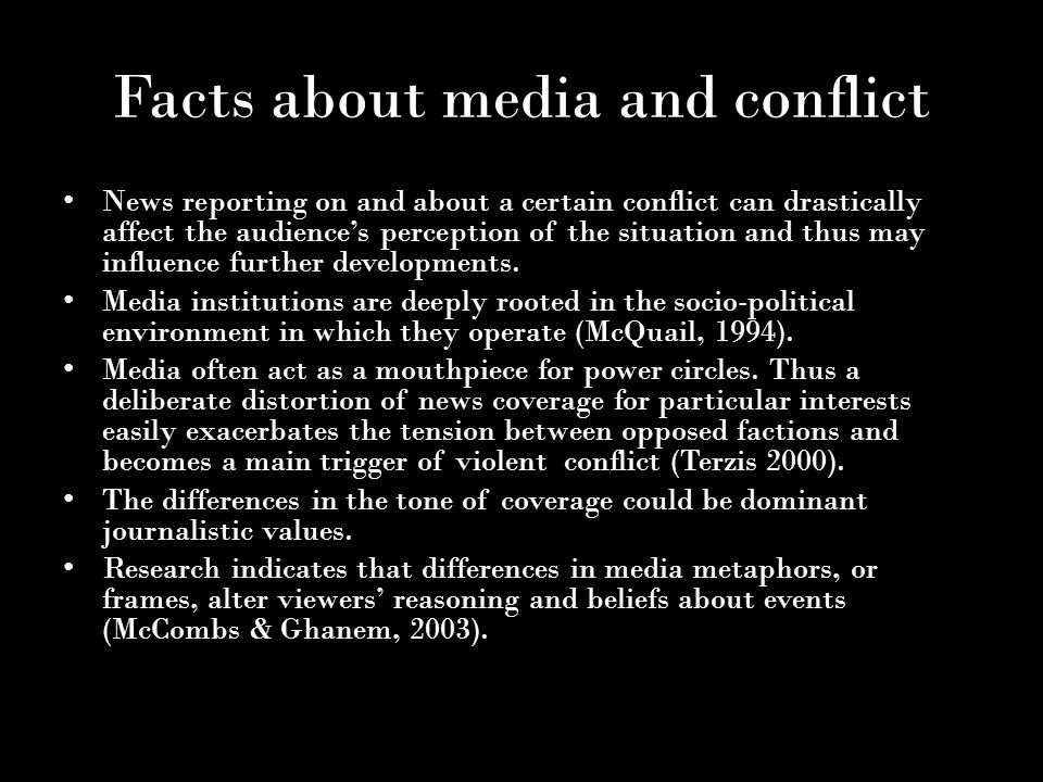Facts about media and conflict News reporting on and about a certain conflict can drastically affect the audience's perception of the situation and thus may influence further developments.