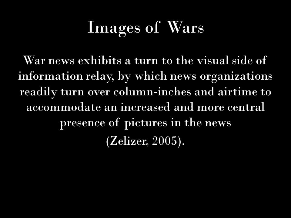 Images of Wars War news exhibits a turn to the visual side of information relay, by which news organizations readily turn over column-inches and airtime to accommodate an increased and more central presence of pictures in the news (Zelizer, 2005).