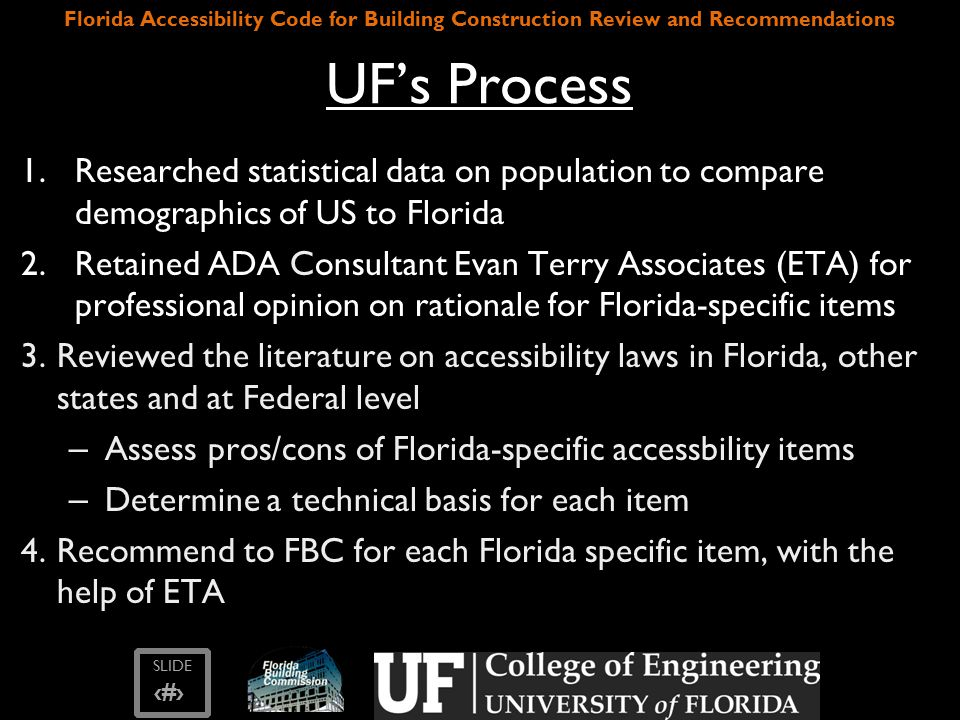 SLIDE ‹#› Florida Accessibility Code for Building Construction Review and Recommendations UF's Process 1.Researched statistical data on population to compare demographics of US to Florida 2.Retained ADA Consultant Evan Terry Associates (ETA) for professional opinion on rationale for Florida-specific items 3.Reviewed the literature on accessibility laws in Florida, other states and at Federal level – Assess pros/cons of Florida-specific accessbility items – Determine a technical basis for each item 4.Recommend to FBC for each Florida specific item, with the help of ETA