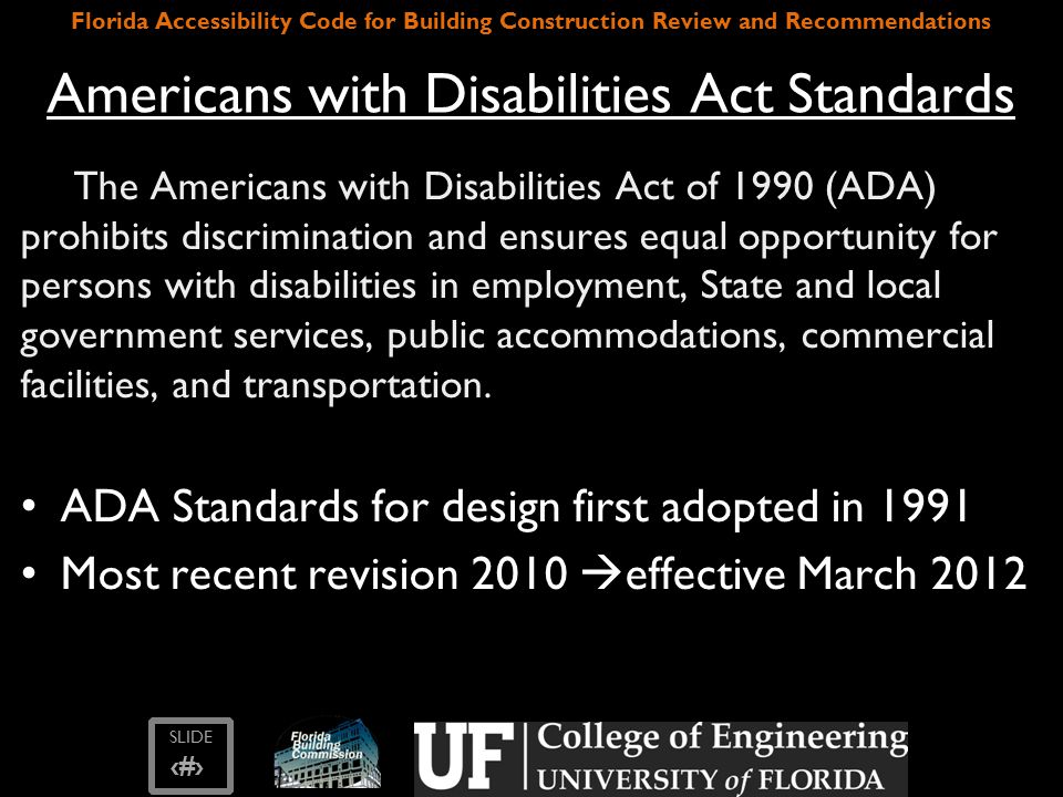 SLIDE ‹#› Florida Accessibility Code for Building Construction Review and Recommendations Items Needing to be Reduced cont'd – Require 9'-0 wide car spaces and require one van space that is 12'-0 wide for every accessible spaces – Florida have a tiered accessible parking permit system, where people who do not need an access aisle or have a van accessible decal cannot park in the van accessible spaces Parking Spaces – FL Statute 553.5041(5)(c)1