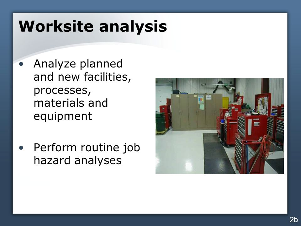 Worksite analysis Analyze planned and new facilities, processes, materials and equipment Perform routine job hazard analyses 2b