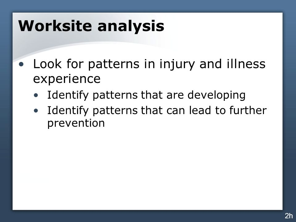 Worksite analysis Look for patterns in injury and illness experience Identify patterns that are developing Identify patterns that can lead to further prevention 2h