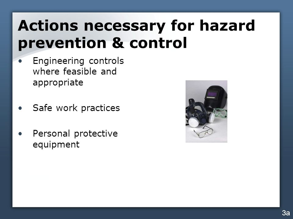 Actions necessary for hazard prevention & control Engineering controls where feasible and appropriate Safe work practices Personal protective equipmen
