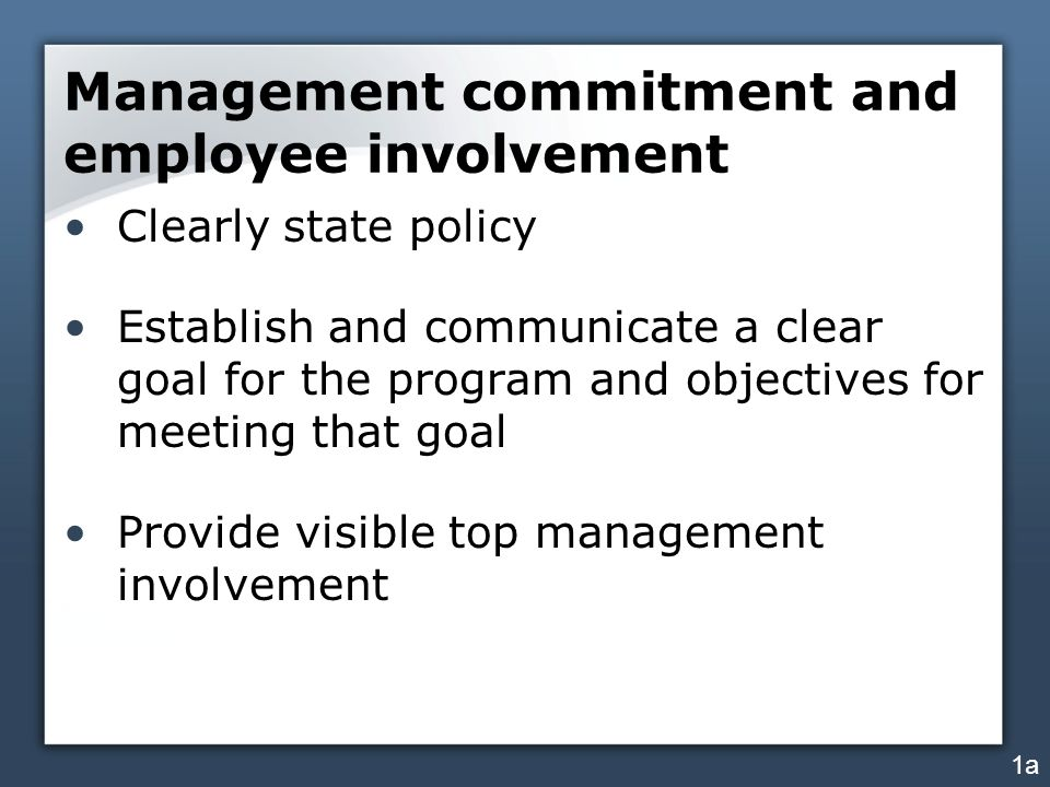 Management commitment and employee involvement Clearly state policy Establish and communicate a clear goal for the program and objectives for meeting that goal Provide visible top management involvement 1a