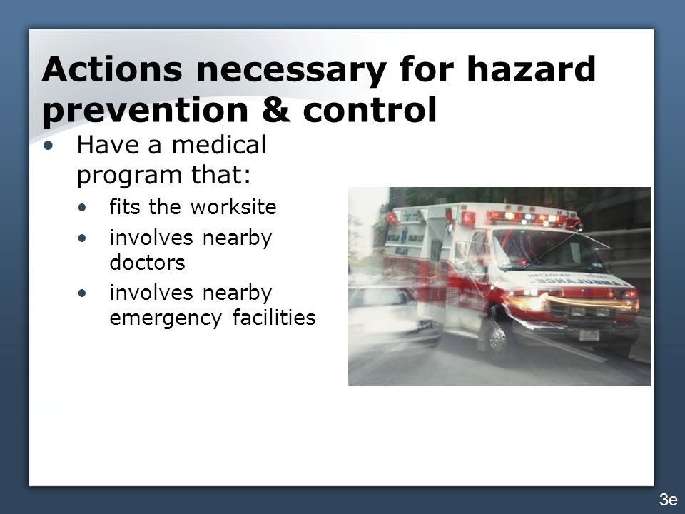Actions necessary for hazard prevention & control Have a medical program that: fits the worksite involves nearby doctors involves nearby emergency facilities 3e