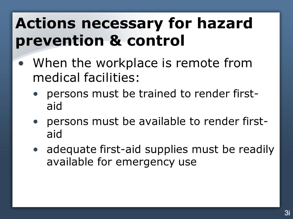Actions necessary for hazard prevention & control When the workplace is remote from medical facilities: persons must be trained to render first- aid persons must be available to render first- aid adequate first-aid supplies must be readily available for emergency use 3i
