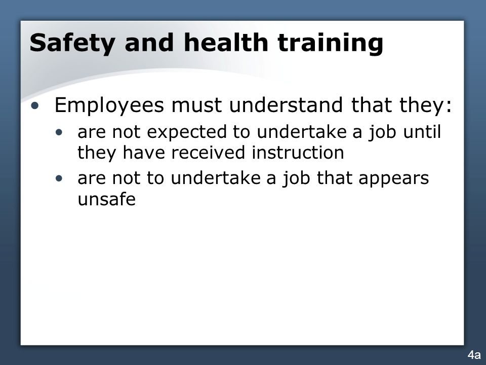 Safety and health training Employees must understand that they: are not expected to undertake a job until they have received instruction are not to un