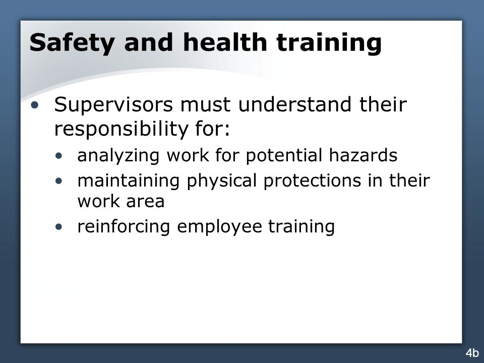 Safety and health training Supervisors must understand their responsibility for: analyzing work for potential hazards maintaining physical protections in their work area reinforcing employee training 4b