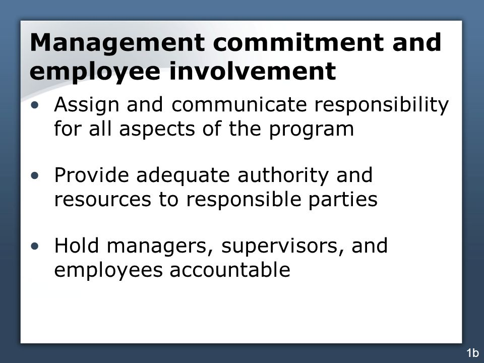 Management commitment and employee involvement Assign and communicate responsibility for all aspects of the program Provide adequate authority and res