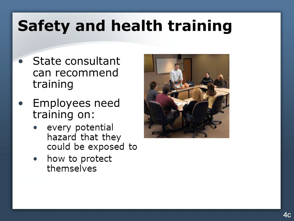 Safety and health training State consultant can recommend training Employees need training on: every potential hazard that they could be exposed to how to protect themselves 4c