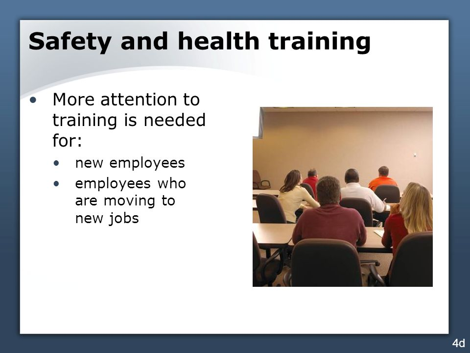 Safety and health training More attention to training is needed for: new employees employees who are moving to new jobs 4d