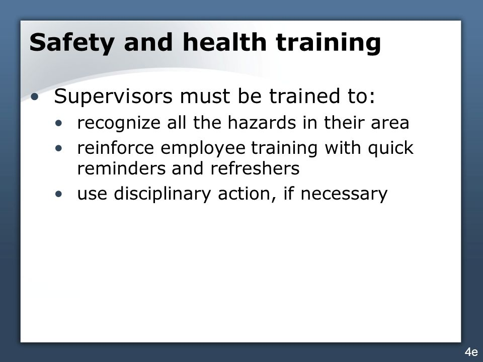 Safety and health training Supervisors must be trained to: recognize all the hazards in their area reinforce employee training with quick reminders an