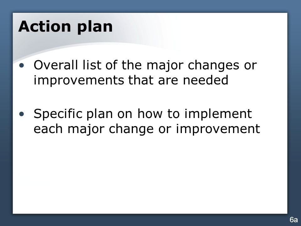 Action plan Overall list of the major changes or improvements that are needed Specific plan on how to implement each major change or improvement 6a