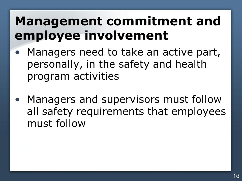 Management commitment and employee involvement Managers need to take an active part, personally, in the safety and health program activities Managers and supervisors must follow all safety requirements that employees must follow 1d