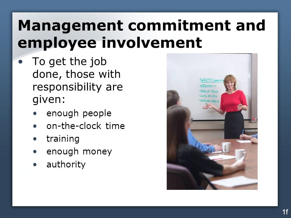 Management commitment and employee involvement To get the job done, those with responsibility are given: enough people on-the-clock time training enou