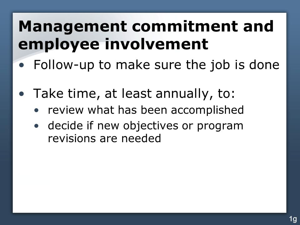 Management commitment and employee involvement Follow-up to make sure the job is done Take time, at least annually, to: review what has been accomplis