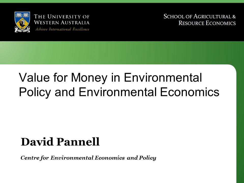 David Pannell Centre for Environmental Economics and Policy Value for Money in Environmental Policy and Environmental Economics