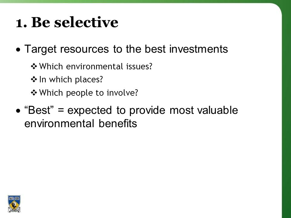1. Be selective  Target resources to the best investments  Which environmental issues.