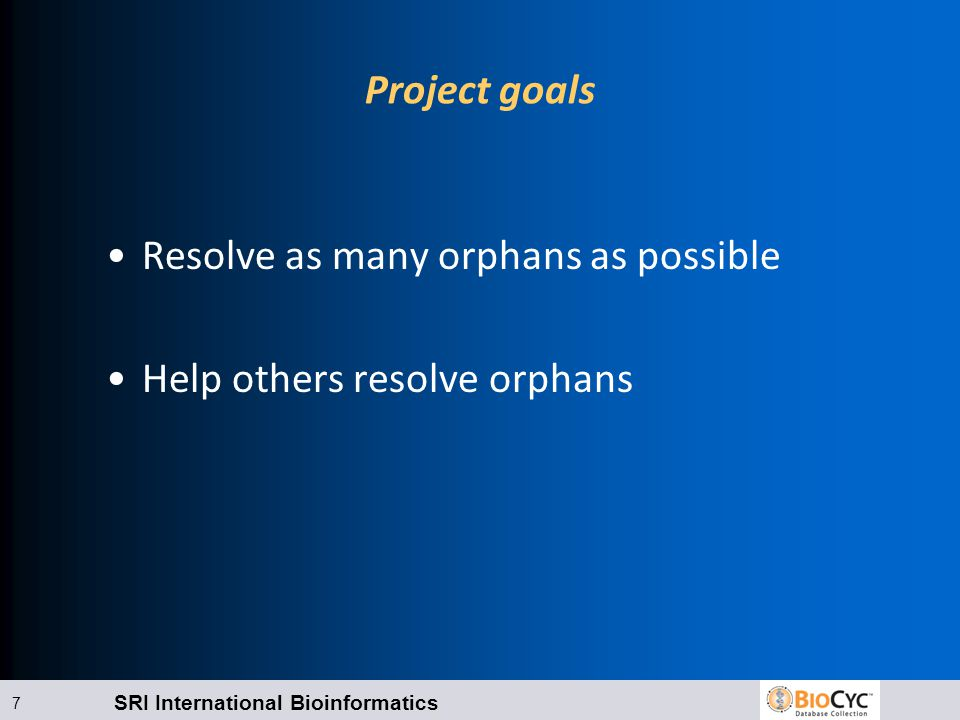 SRI International Bioinformatics 7 Project goals Resolve as many orphans as possible Help others resolve orphans