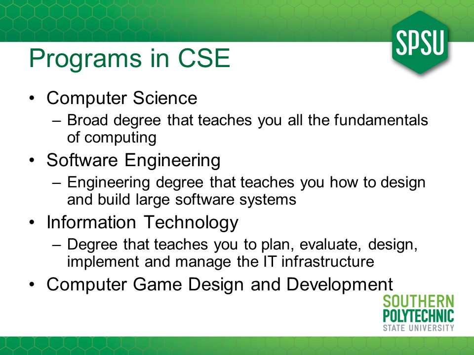 Programs in CSE Computer Science –Broad degree that teaches you all the fundamentals of computing Software Engineering –Engineering degree that teaches you how to design and build large software systems Information Technology –Degree that teaches you to plan, evaluate, design, implement and manage the IT infrastructure Computer Game Design and Development