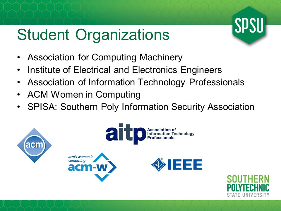 Student Organizations Association for Computing Machinery Institute of Electrical and Electronics Engineers Association of Information Technology Professionals ACM Women in Computing SPISA: Southern Poly Information Security Association